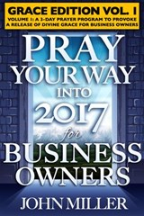 Pray Your Way Into 2017 for Business Owners (Grace Edition) Volume 1 | John Miller |