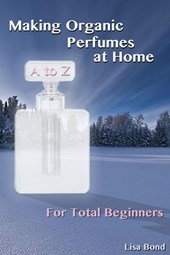 A to Z Making Organic Perfumes at Home for Total Beginners