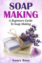 Soap Making: A Beginners Guide To Soap Making | Nancy Ross |