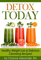 Detox Today:  Healthy Weight Loss and Delicious Cleansing Recipes! | Rn Chance Alexander |