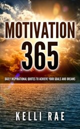 Motivation 365: Daily Inspirational Quotes to Achieve Your Goals and Dreams | Kelli Rae |