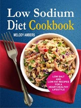 Low Sodium Diet Cookbook: Low Salt And Low Fat Recipes For A Heart-Healthy Lifestyle | Melody Ambers |