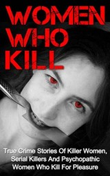 Women Who Kill: True Crime Stories of Killer Women, Serial Killers and Psychopathic Women Who Kill for Pleasure | Brody Clayton |
