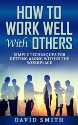 how to work well with others: simple techniques for getting along within the workplace | David Smith |