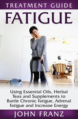 Fatigue -  Using Essential Oils, Herbal Teas and Supplements to Battle Chronic Fatigue, Adrenal Fatigue and Increase Energy | John Franz |