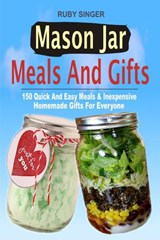 Mason Jar Meals And Gifts: 150 Quick And Easy Meals & Inexpensive Homemade Gifts For Everyone | Ruby Singer |