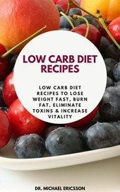 Low Carb Diet Recipes: Low Carb Diet Recipes to Lose Weight Fast, Burn Fat, Eliminate Toxins & Increase Vitality