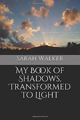 My Book of Shadows, Transformed to Light | Sarah Walker |