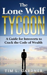The Lone Wolf Tycoon: A Guide For Introverts to Crack the Code of Wealth | Tim L. Gardner |