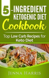 5-Ingredient Ketogenic Diet Cookbook: Top Low Carb Recipes for Keto Diet | Jenna Harris |