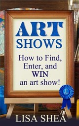 Art Shows - How to Find, Enter, and Win an Art Show! | Lisa Shea |