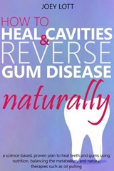 How to Heal Cavities and Reverse Gum Disease Naturally: a science-based, proven plan to heal teeth and gums using nutrition, balancing the metabolism, and natural therapies such as oil pulling | Joey Lott |