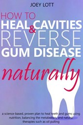 How to Heal Cavities and Reverse Gum Disease Naturally: a science-based, proven plan to heal teeth and gums using nutrition, balancing the metabolism, and natural therapies such as oil pulling