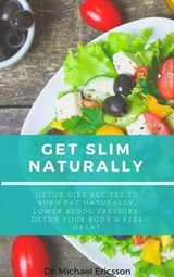 Get Slim Naturally: Detox Diet Recipes to Burn Fat Naturally, Lower Blood Pressure, Detox Your Body & Feel Great | Dr. Michael Ericsson |
