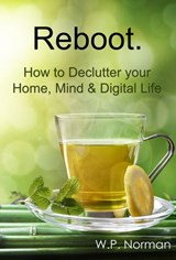 Reboot: How to Declutter your Home, Mind & Digital Life | W.P. Norman |