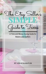 The Etsy Seller's Simple Guide to Taxes - A Time and Money Saving Guide for Makers and Crafters | Sarah Korhnak |