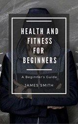 Health and Fitness for Beginners | James Smith |