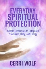 Everyday Spiritual Protection: Simple Techniques to Safeguard Your Mind, Body, and Energy | Cerri Wolf |