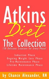 Atkins Diet:  The Collection... 130 Delicious Recipe Creations for Every Phase! | Rn Chance Alexander |