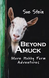 Beyond Amuck: More Hobby Farm Adventures | Sue Stein |
