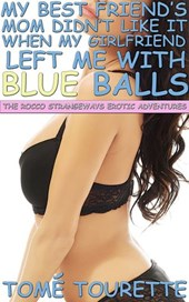 My Best Friend's Mom Didn't Like It When My Girlfriend Left Me With Blue Balls (The Rocco Strangeways Erotic Adventures)