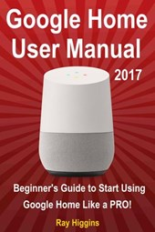 Google Home User Manual: Beginner's Guide to Start Using Google Home Like a Pro! | Ray Higgins |