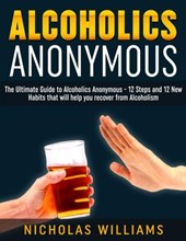 Alcoholics Anonymous: The Alcoholics Anonymous Guide: 12 Steps and 12 New Habits & Tips that will help you recover from Alcoholism