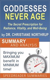 Goddesses Never Age: The Secret Prescription for Radiance, Vitality, and Well-Being by Dr. Christiane Northrup - Summary and Analysis