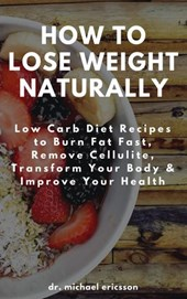 How to Lose Weight Naturally: Low Carb Diet Recipes to Burn Fat Fast, Remove Cellulite, Transform Your Body & Improve Your Health