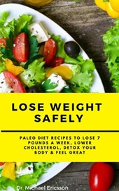 Lose Weight Safely: Paleo Diet Recipes to Lose 7 Pounds a Week, Lower Cholesterol, Detox Your Body & Feel Great