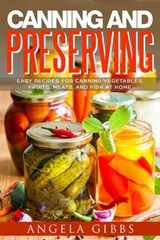 Canning and Preserving: Easy Recipes for Canning Vegetables, Fruits, Meats, and Fish at Home | Angela Gibbs |