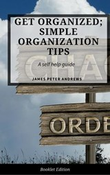 Get Organized; Simple Organization Tips (Self Help) | James Peter Andrews |