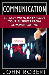 Communication: 10 Easy Ways to Explode Your Business From Communicating