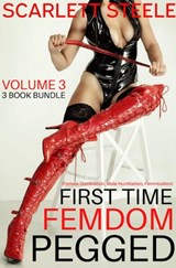 First Time Femdom Pegged (Female Domination, Male Humiliation, Feminization) - Volume 3 - 3 Book Bundle | Scarlett Steele |
