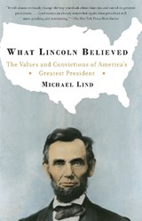 What Lincoln Believed | Michael Lind |