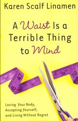 A Waist Is a Terrible Thing to Mind | Karen Scalf Linamen |