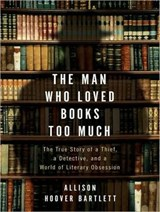The Man Who Loved Books Too Much | Allison Hoover Bartlett |