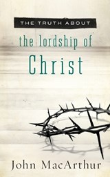 The Truth about the Lordship of Christ | John F. MacArthur |