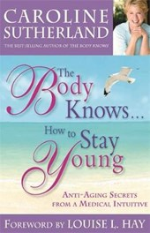 The Body Knows... How to Stay Young | Caroline Sutherland & Louise Hay |