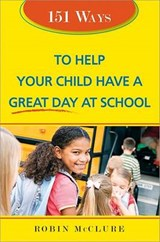 151 Ways to Help Your Child Have a Great Day at School | Robin McClure |