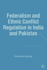 Federalism and Ethnic Conflict Regulation in India and Pakistan | Katharine Adeney |