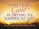 Something Good Is Trying to Happen to You | John R Cheydleur |