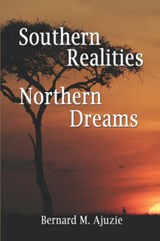 Southern Realities Northern Dreams | Ajuzie, Bernard , M. |