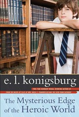 The Mysterious Edge of the Heroic World | E. L. Konigsburg |