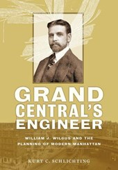 Grand Central's Engineer - William J. Wilgus and the Planning of Modern Manhattan