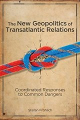 The New Geopolitics of Transatlantic Relations - Coordinated Responses to Common Dangers | Stefan Frohlich |