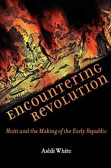 Encountering Revolution - Haiti and the Making of the Early Republic | Ashli White |