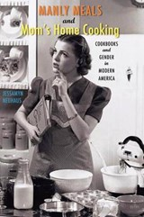 Manly Meals and Mom's Home Cooking - Cookbooks and  Gender in Modern America | Jessamyn Neuhaus |