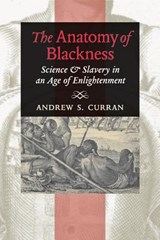 The Anatomy of Blackness - Science and Slavery in an Age of Enlightenment | Andrew S. Curran |