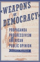 Weapons of Democracy - Propaganda, Progressivism, and American Public Opinion | Jonathan Auerbach |